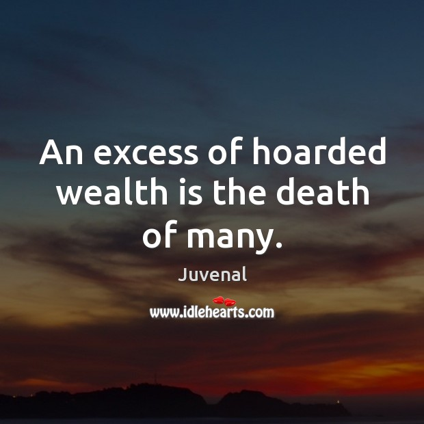 An excess of hoarded wealth is the death of many. Wealth Quotes Image
