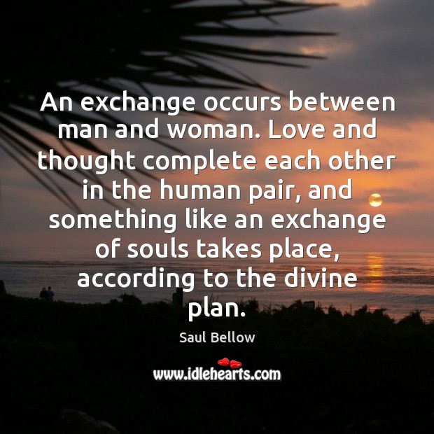 An exchange occurs between man and woman. Love and thought complete each Saul Bellow Picture Quote