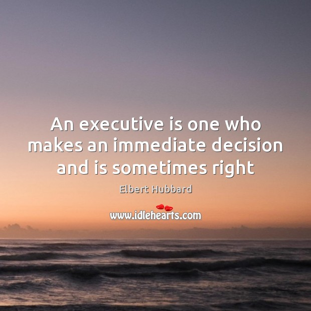 An executive is one who makes an immediate decision and is sometimes right Elbert Hubbard Picture Quote
