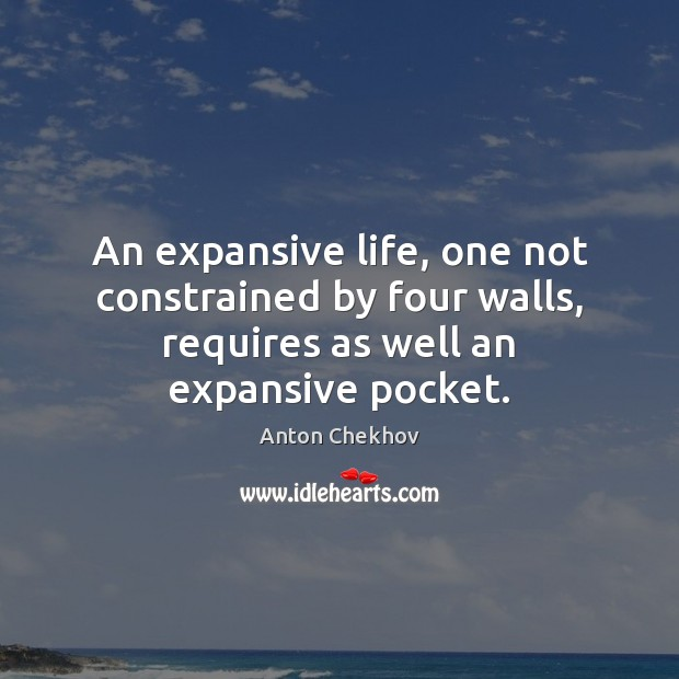 An expansive life, one not constrained by four walls, requires as well Anton Chekhov Picture Quote