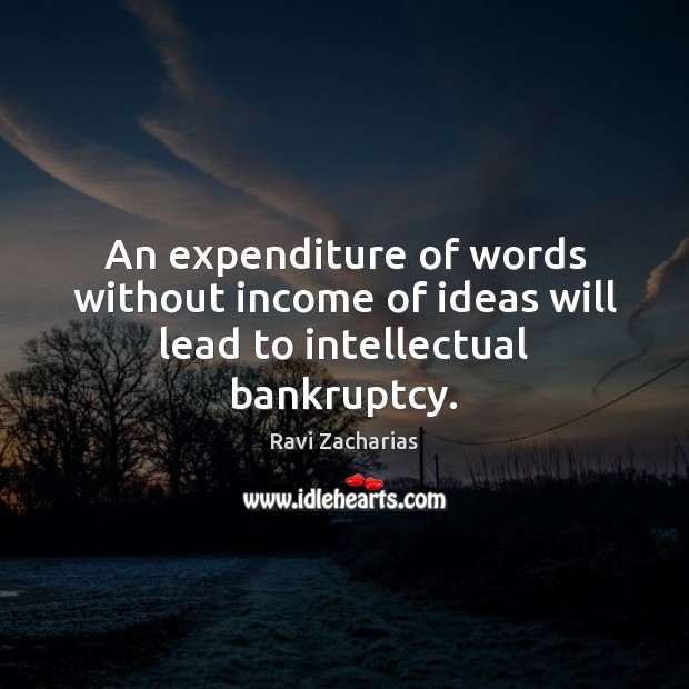Image, An expenditure of words without income of ideas will lead to intellectual bankruptcy.