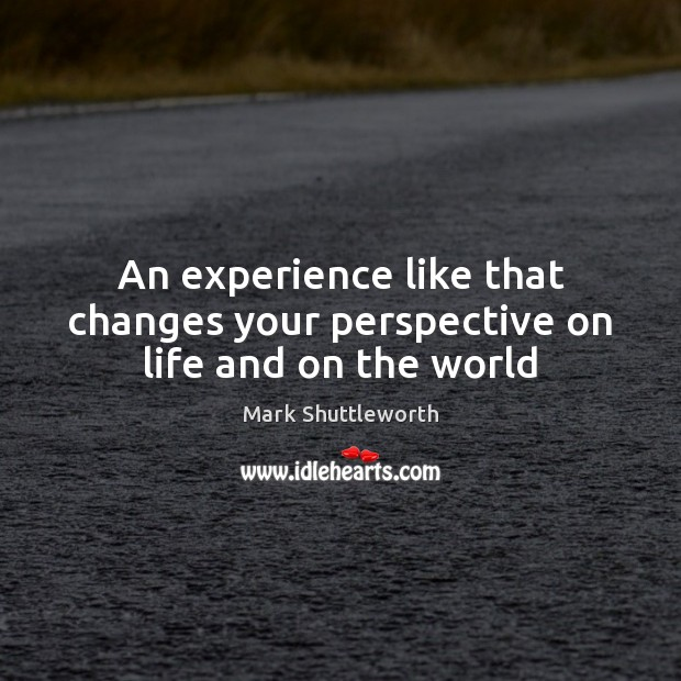 Mark Shuttleworth Picture Quote image saying: An experience like that changes your perspective on life and on the world