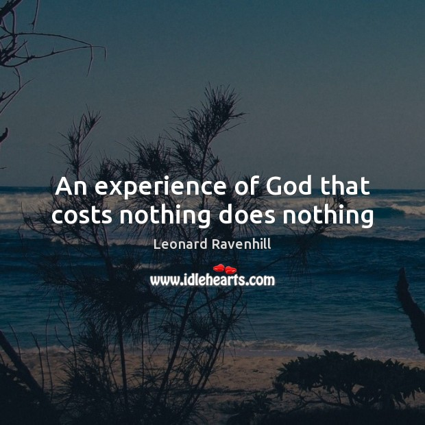 An experience of God that costs nothing does nothing Leonard Ravenhill Picture Quote
