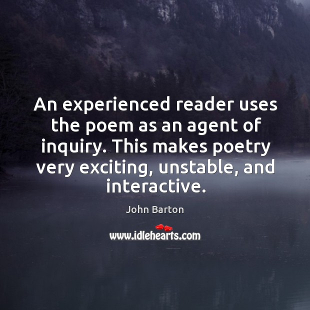 An experienced reader uses the poem as an agent of inquiry. This makes poetry very exciting, unstable, and interactive. Image