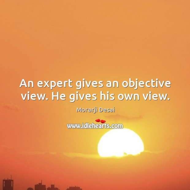 An expert gives an objective view. He gives his own view. Image