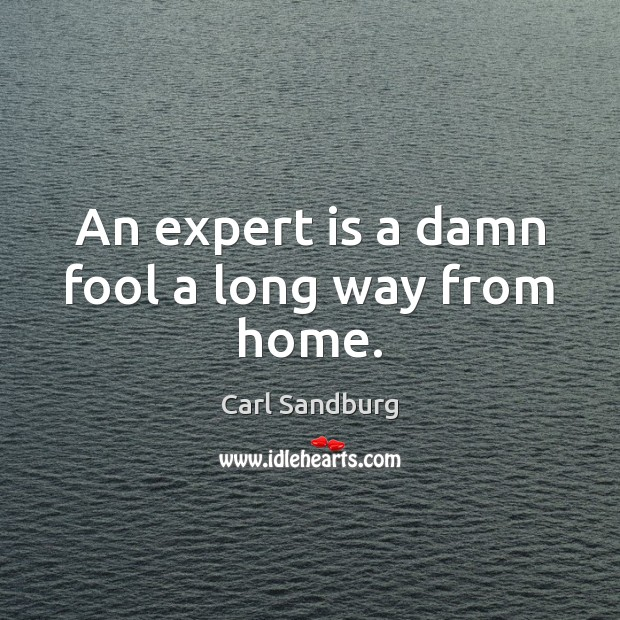 An expert is a damn fool a long way from home. Carl Sandburg Picture Quote