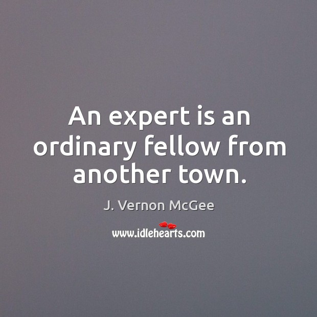 An expert is an ordinary fellow from another town. J. Vernon McGee Picture Quote