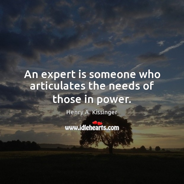 An expert is someone who articulates the needs of those in power. Henry A. Kissinger Picture Quote