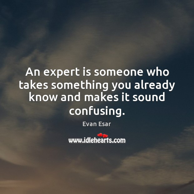 An expert is someone who takes something you already know and makes it sound confusing. Evan Esar Picture Quote