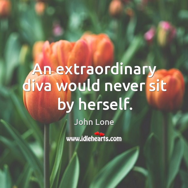 An extraordinary diva would never sit by herself. Image