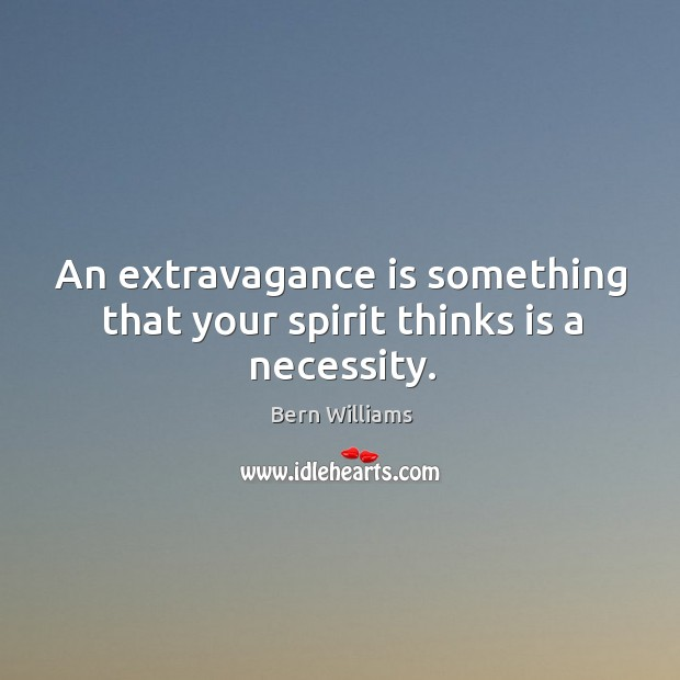 Image, An extravagance is something that your spirit thinks is a necessity.