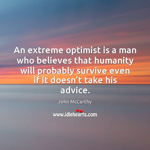 An extreme optimist is a man who believes that humanity will probably survive even if it doesn't take his advice. Image