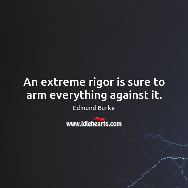 An extreme rigor is sure to arm everything against it. Edmund Burke Picture Quote