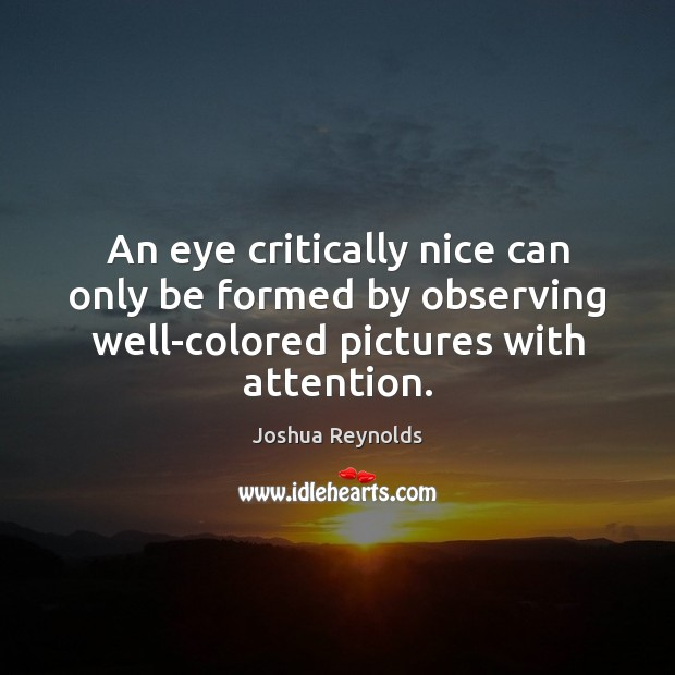 An eye critically nice can only be formed by observing well-colored pictures Joshua Reynolds Picture Quote