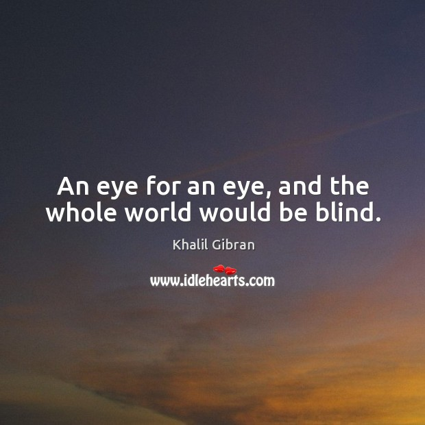 An eye for an eye, and the whole world would be blind. Image
