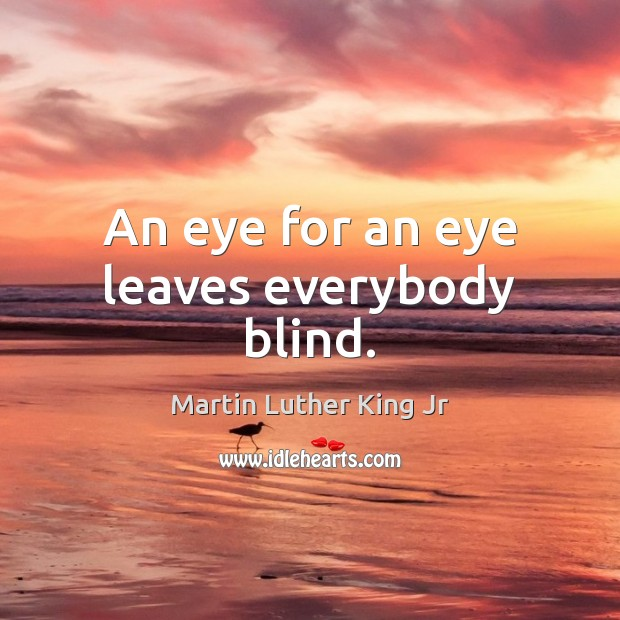 An eye for an eye leaves everybody blind. Martin Luther King Jr Picture Quote