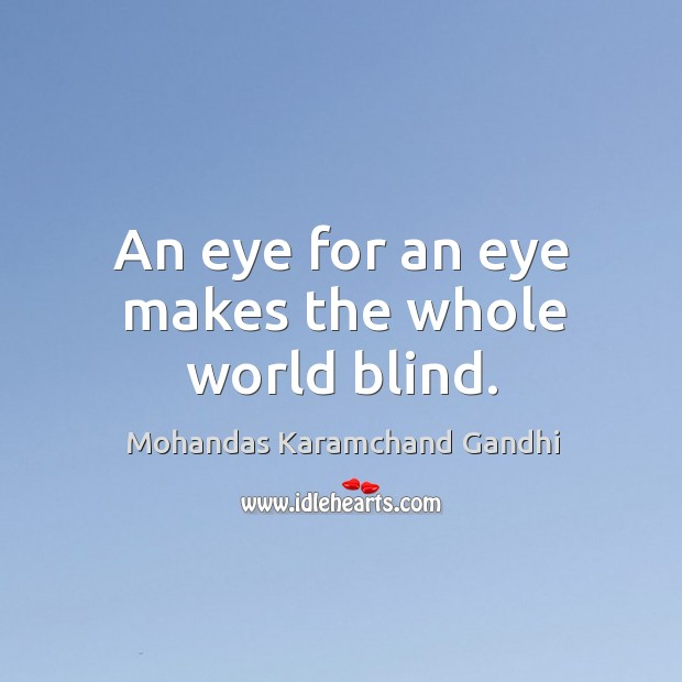 An eye for an eye makes the whole world blind. Mohandas Karamchand Gandhi Picture Quote