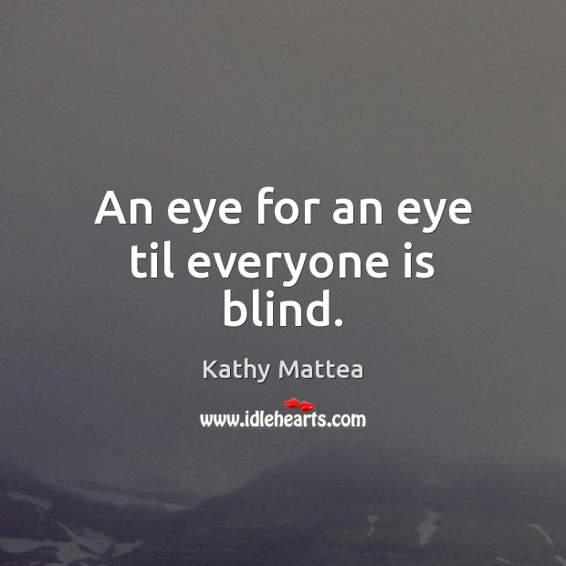 An eye for an eye til everyone is blind. Kathy Mattea Picture Quote
