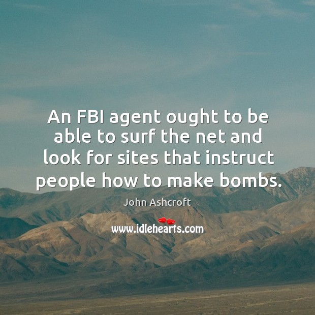 An fbi agent ought to be able to surf the net and look for sites that instruct people how to make bombs. Image