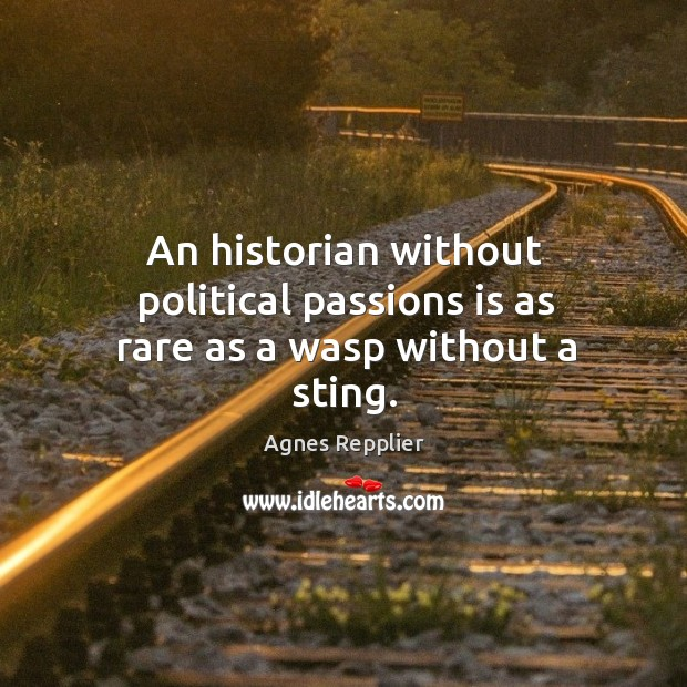 An historian without political passions is as rare as a wasp without a sting. Image