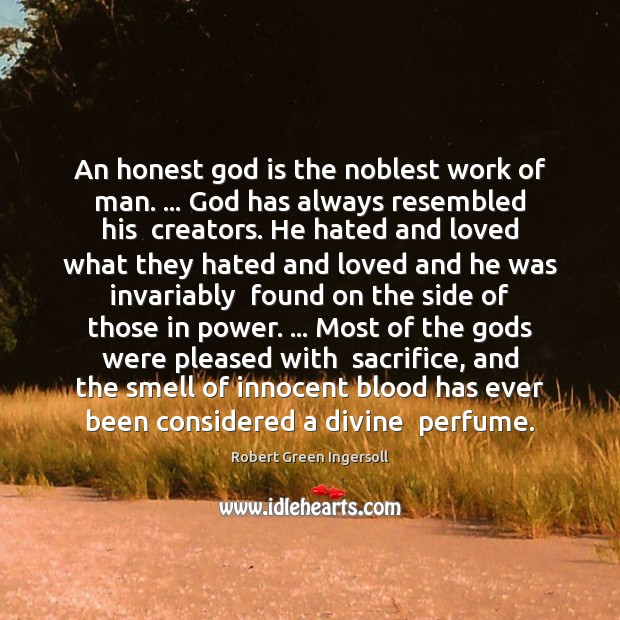 An honest God is the noblest work of man. … God has always Robert Green Ingersoll Picture Quote