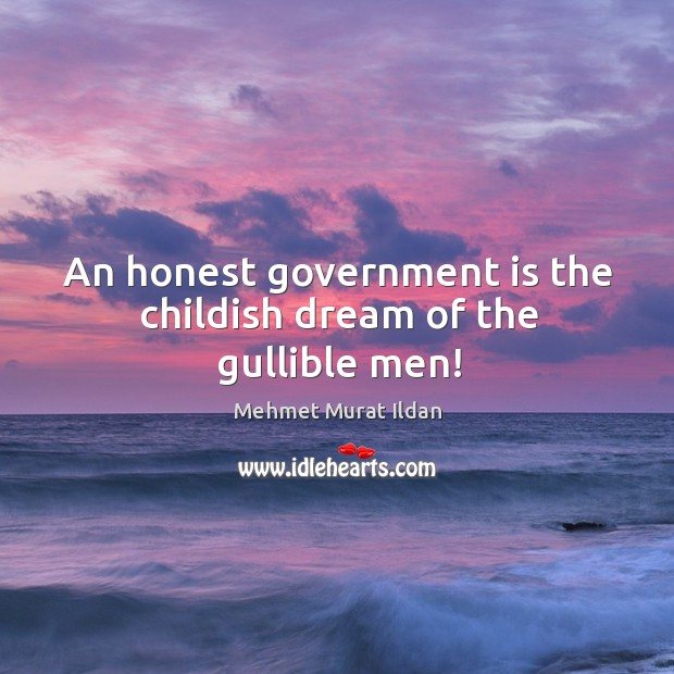 An honest government is the childish dream of the gullible men! Image