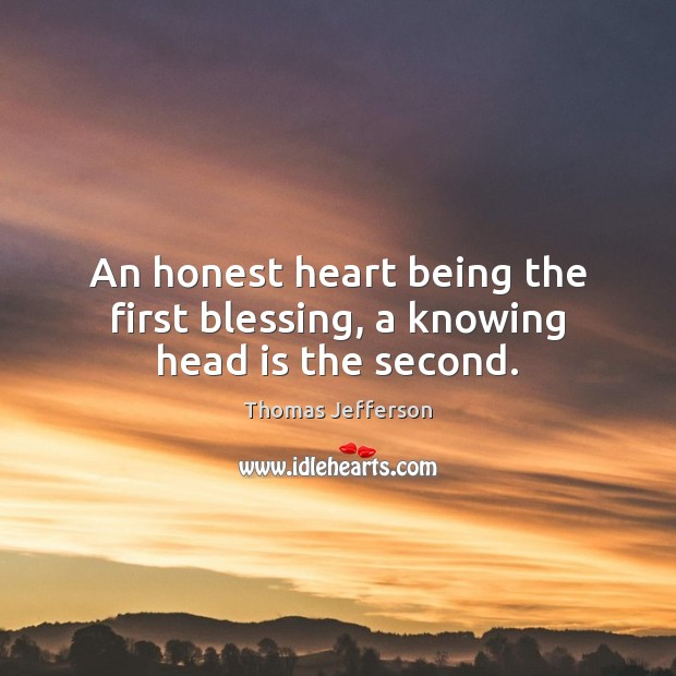 An honest heart being the first blessing, a knowing head is the second. Image