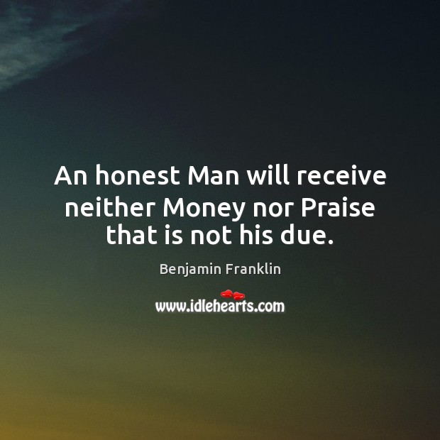 Image, An honest Man will receive neither Money nor Praise that is not his due.