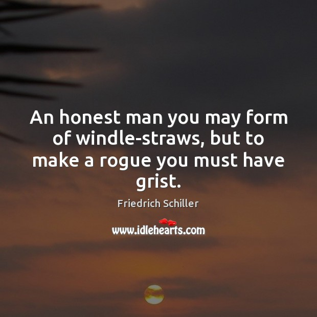 An honest man you may form of windle-straws, but to make a rogue you must have grist. Image