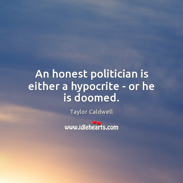 An honest politician is either a hypocrite – or he is doomed. Taylor Caldwell Picture Quote
