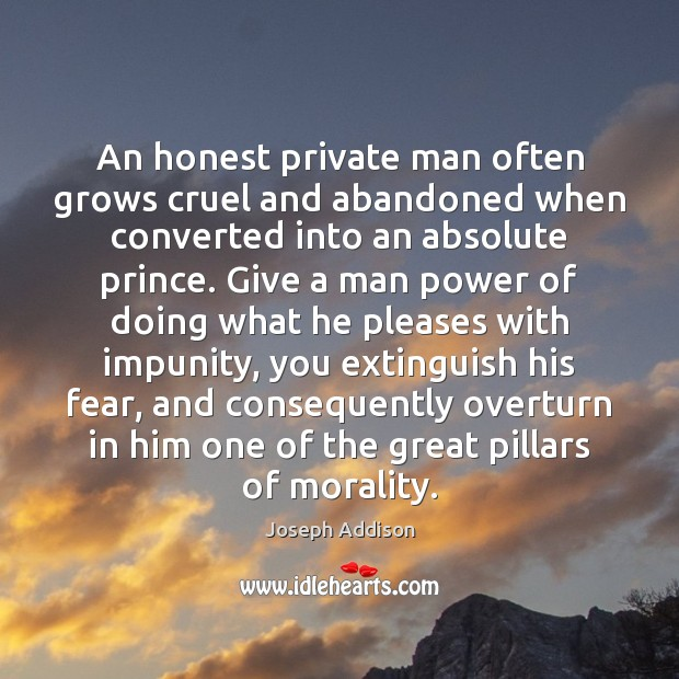 An honest private man often grows cruel and abandoned when converted into Image