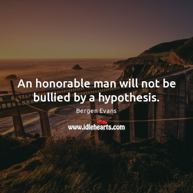 Image, An honorable man will not be bullied by a hypothesis.