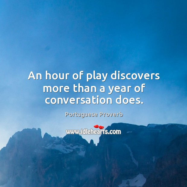 An hour of play discovers more than a year of conversation does. Image