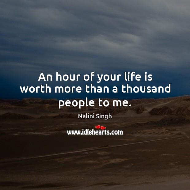 An hour of your life is worth more than a thousand people to me. Image
