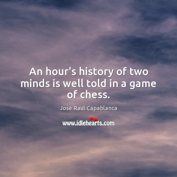 An hour's history of two minds is well told in a game of chess. Jose Raul Capablanca Picture Quote