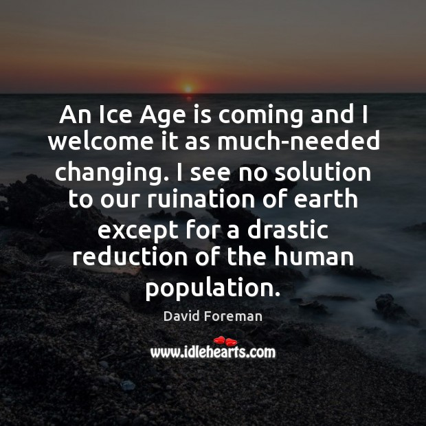 An Ice Age is coming and I welcome it as much-needed changing. Age Quotes Image