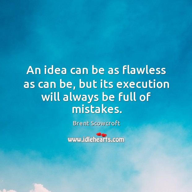 An idea can be as flawless as can be, but its execution will always be full of mistakes. Brent Scowcroft Picture Quote