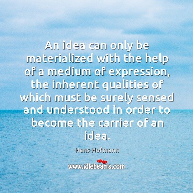 An idea can only be materialized with the help of a medium of expression Hans Hofmann Picture Quote