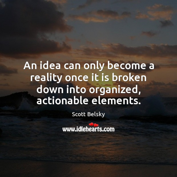 An idea can only become a reality once it is broken down Scott Belsky Picture Quote