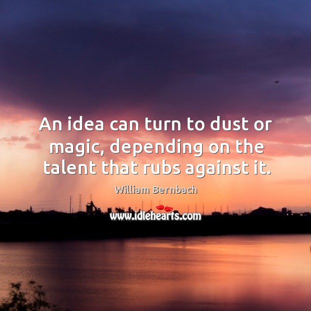 An idea can turn to dust or magic, depending on the talent that rubs against it. William Bernbach Picture Quote