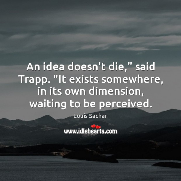 """An idea doesn't die,"""" said Trapp. """"It exists somewhere, in its own Louis Sachar Picture Quote"""