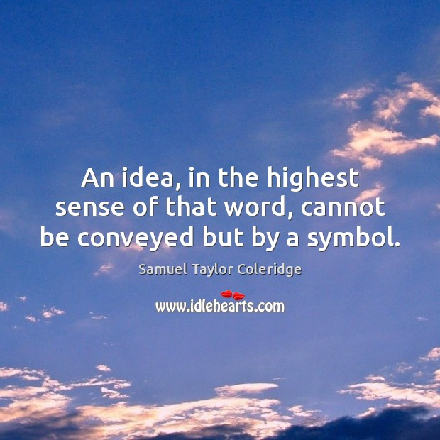 An idea, in the highest sense of that word, cannot be conveyed but by a symbol. Samuel Taylor Coleridge Picture Quote