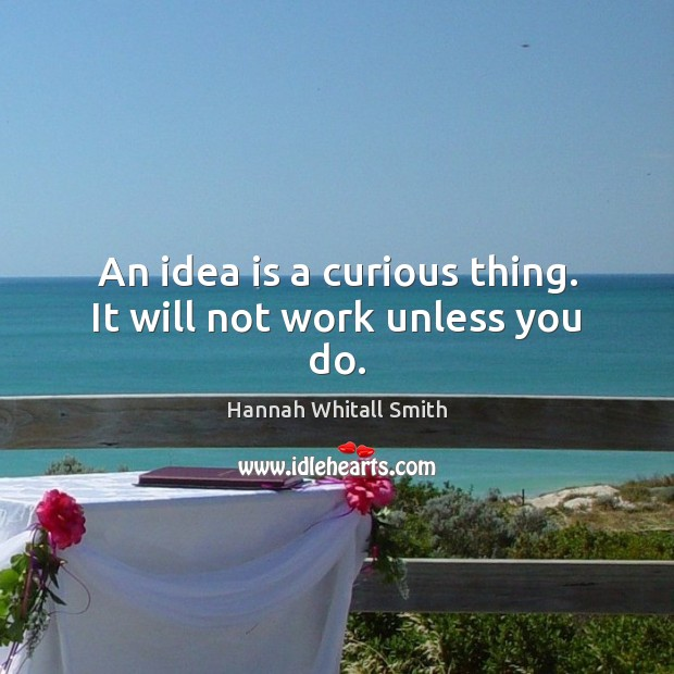 Image, An idea is a curious thing. It will not work unless you do.