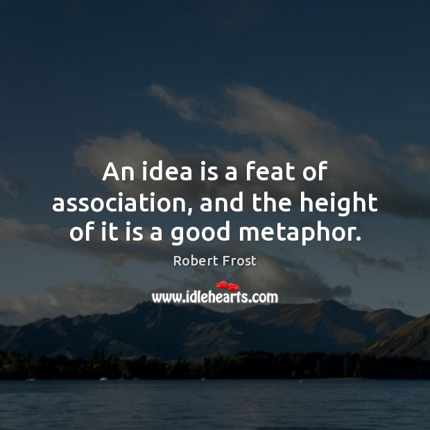 An idea is a feat of association, and the height of it is a good metaphor. Image