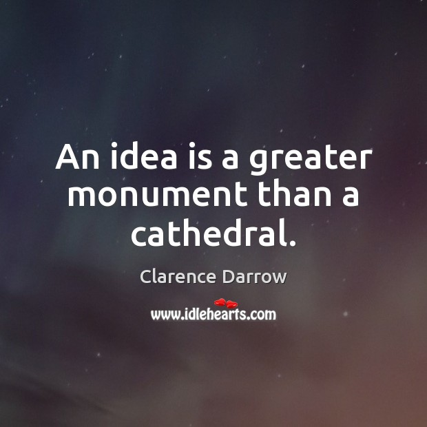 An idea is a greater monument than a cathedral. Image