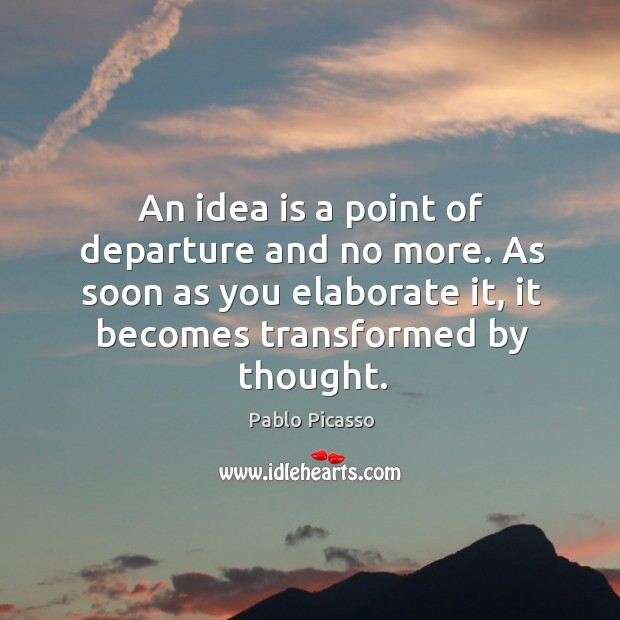 Image, An idea is a point of departure and no more.
