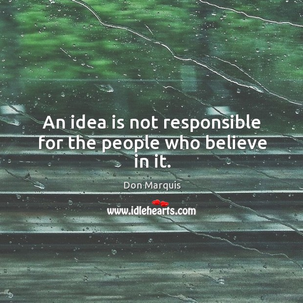 An idea is not responsible for the people who believe in it. Don Marquis Picture Quote