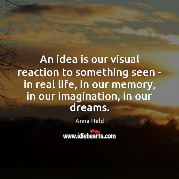 Image, An idea is our visual reaction to something seen – in real