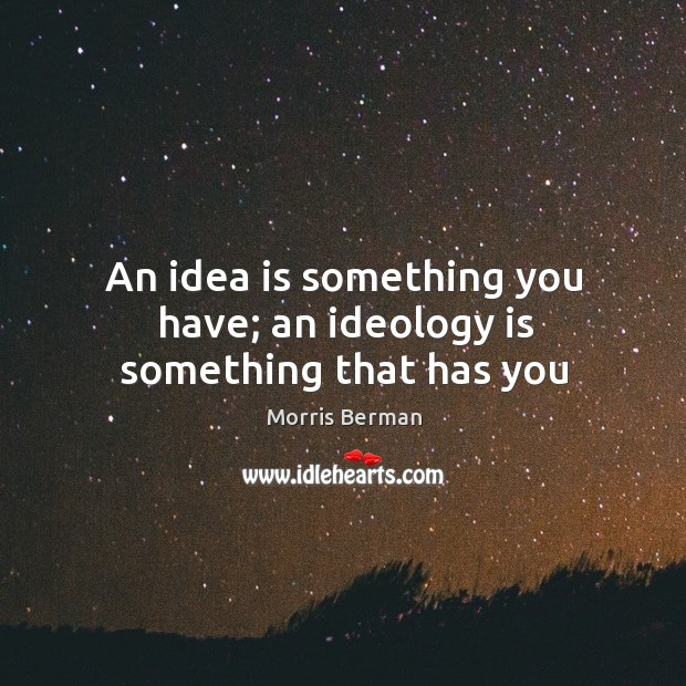 An idea is something you have; an ideology is something that has you Image