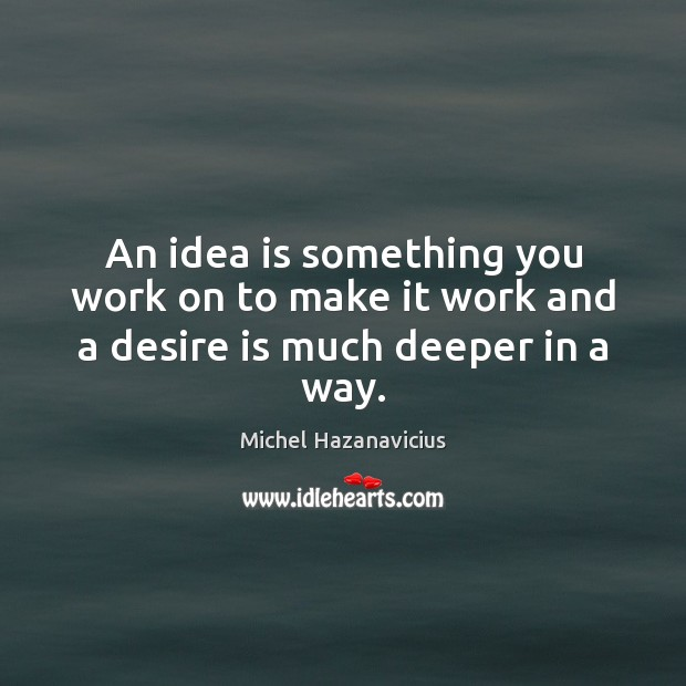 An idea is something you work on to make it work and a desire is much deeper in a way. Michel Hazanavicius Picture Quote